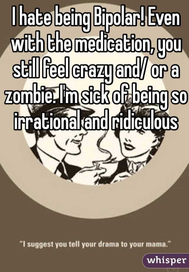 I hate being Bipolar! Even with the medication, you still feel crazy and/ or a zombie. I'm sick of being so irrational and ridiculous