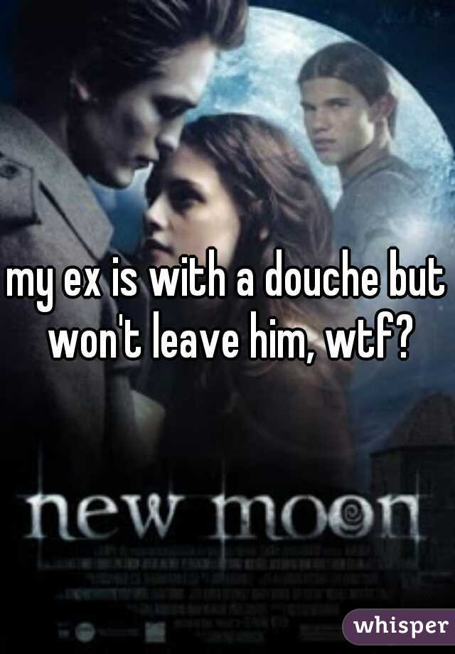 my ex is with a douche but won't leave him, wtf?
