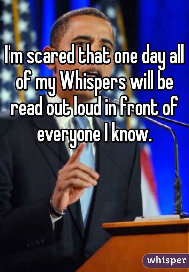 I'm scared that one day all of my Whispers will be read out loud in front of everyone I know.