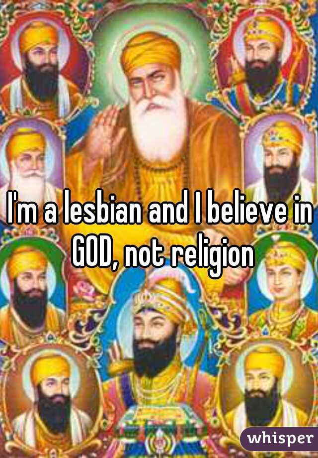 I'm a lesbian and I believe in GOD, not religion