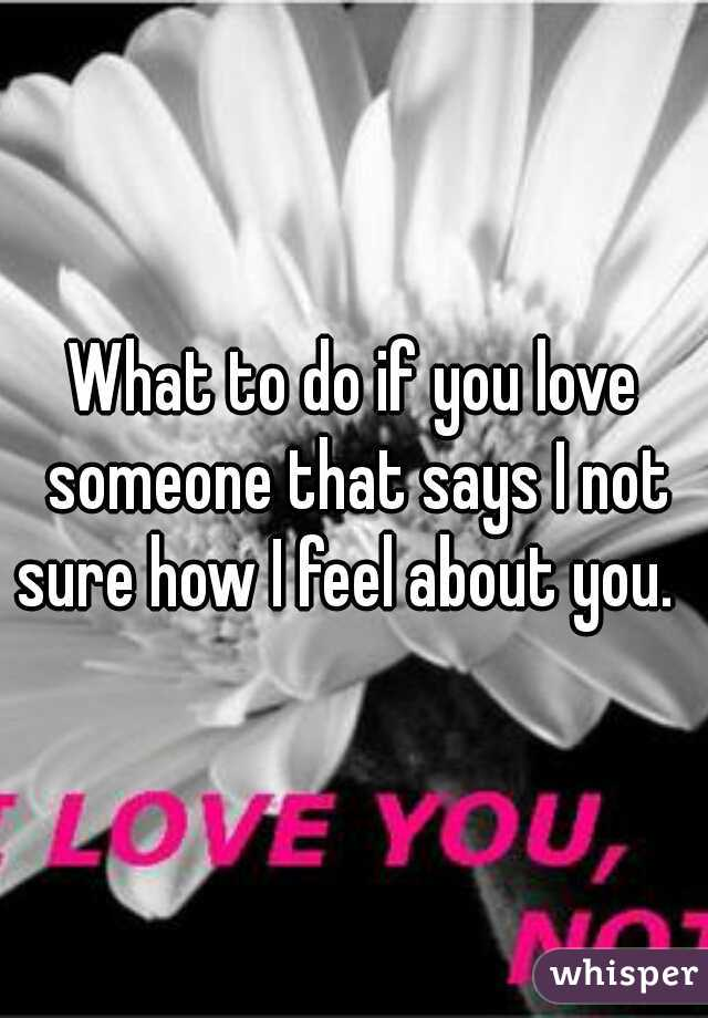 What to do if you love someone that says I not sure how I feel about you.
