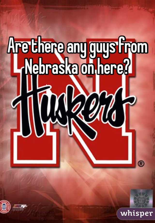 Are there any guys from Nebraska on here?