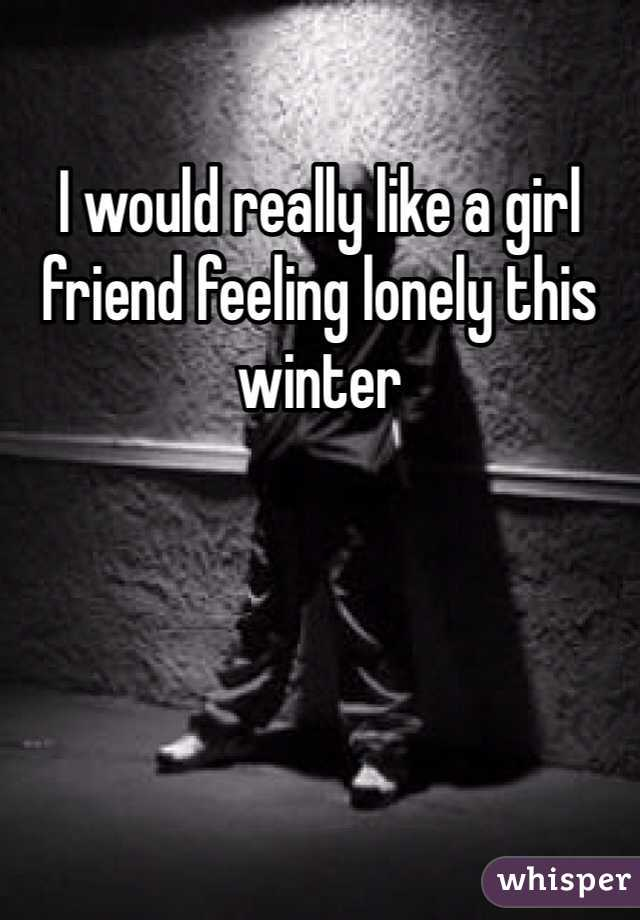 I would really like a girl friend feeling lonely this winter
