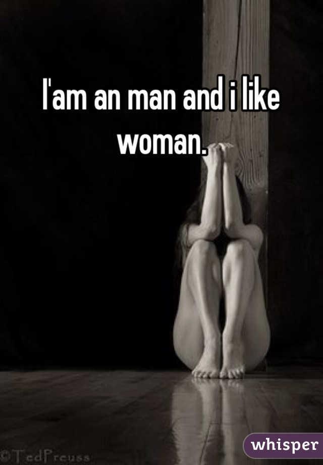I'am an man and i like woman.