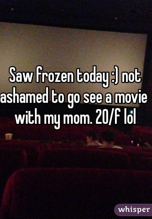 Saw frozen today :) not ashamed to go see a movie with my mom. 20/f lol