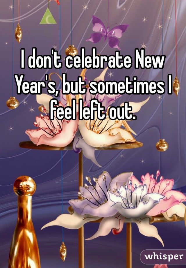 I don't celebrate New Year's, but sometimes I feel left out.
