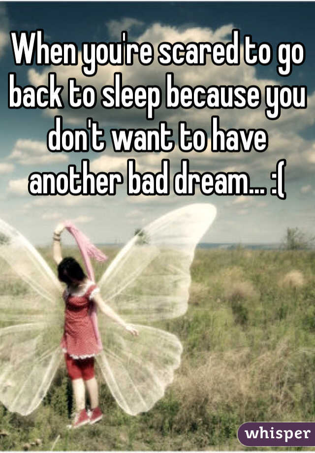 When you're scared to go back to sleep because you don't want to have another bad dream... :(