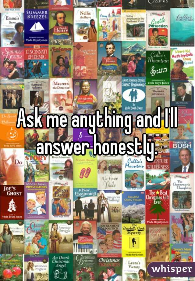 Ask me anything and I'll answer honestly.