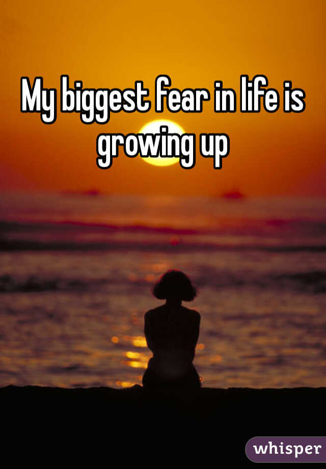 My biggest fear in life is growing up