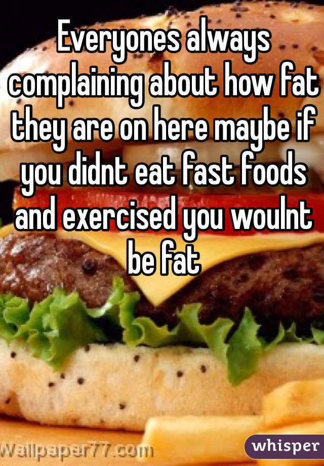Everyones always complaining about how fat they are on here maybe if you didnt eat fast foods and exercised you woulnt be fat