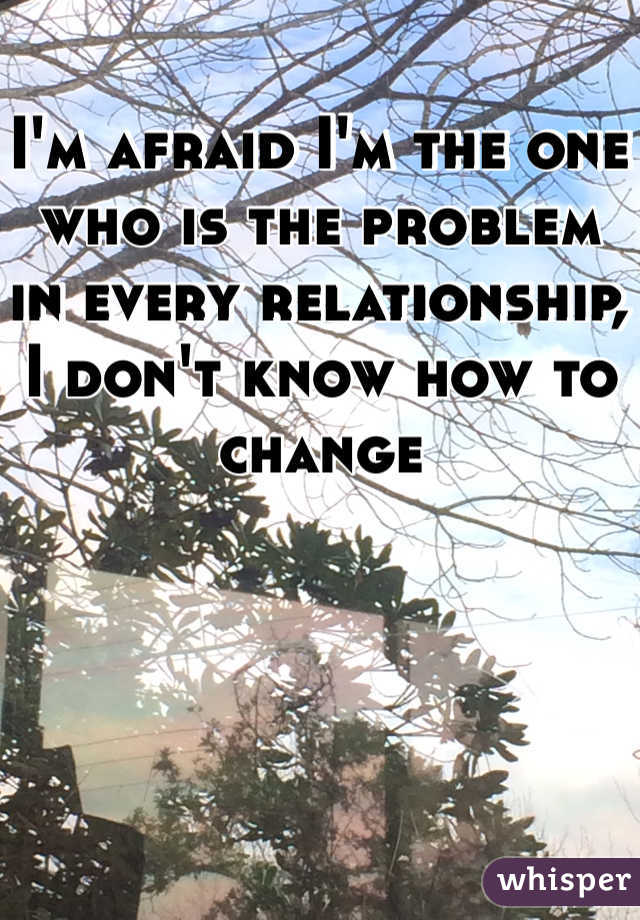 I'm afraid I'm the one who is the problem in every relationship, I don't know how to change