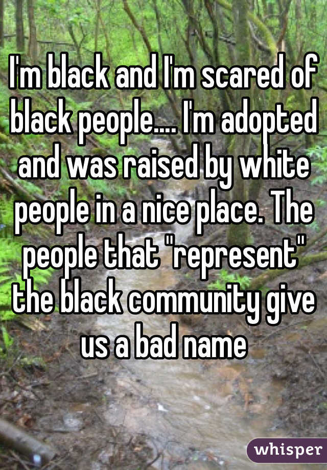 """I'm black and I'm scared of black people.... I'm adopted and was raised by white people in a nice place. The people that """"represent"""" the black community give us a bad name"""