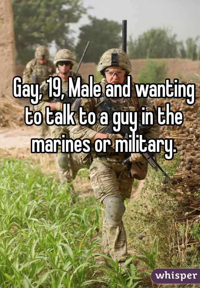 Gay, 19, Male and wanting to talk to a guy in the marines or military.