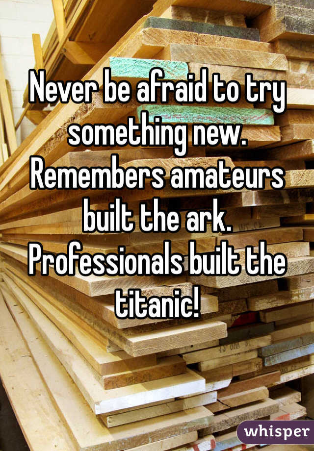 Never be afraid to try something new. Remembers amateurs built the ark. Professionals built the titanic!