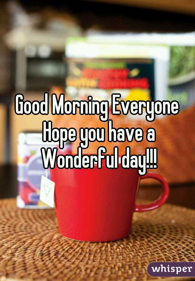 Good Morning Everyone Hope you have a Wonderful day!!!