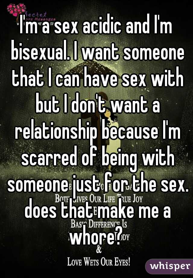 I'm a sex acidic and I'm bisexual. I want someone that I can have sex with but I don't want a relationship because I'm scarred of being with someone just for the sex. does that make me a whore?