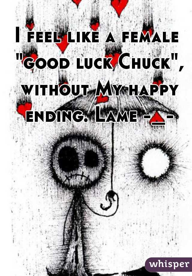"""I feel like a female """"good luck Chuck"""", without My happy ending. Lame -_-"""