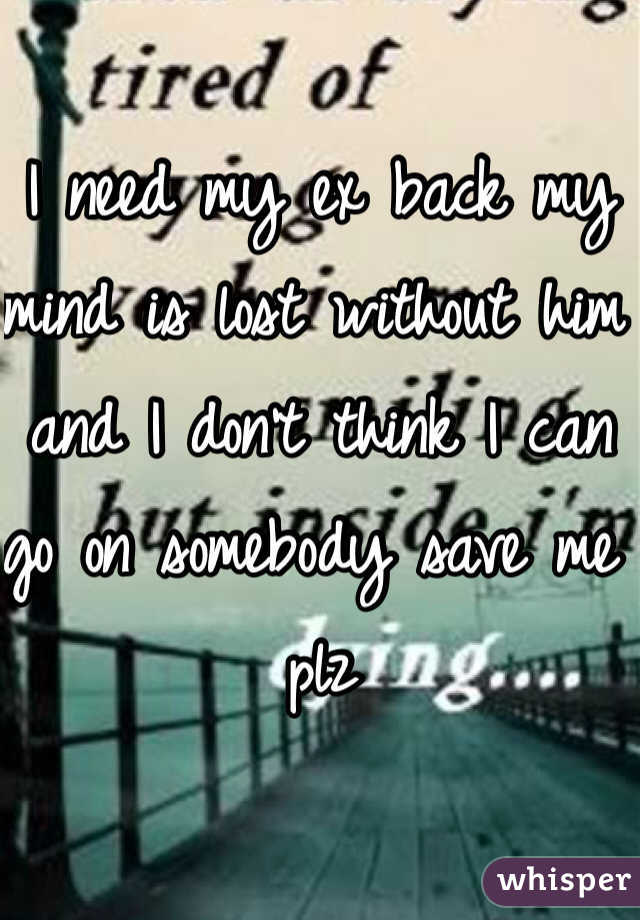 I need my ex back my mind is lost without him and I don't think I can go on somebody save me plz