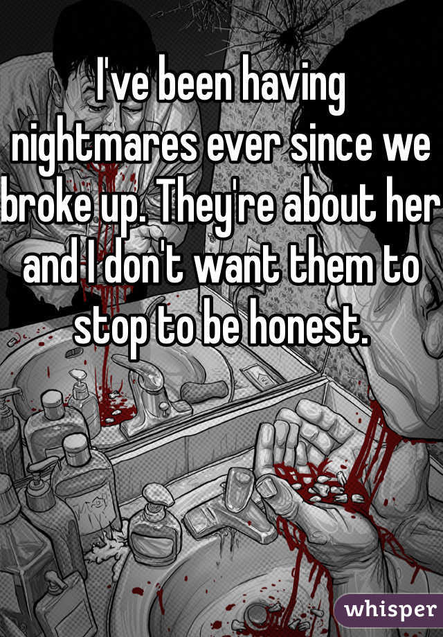 I've been having nightmares ever since we broke up. They're about her and I don't want them to stop to be honest.