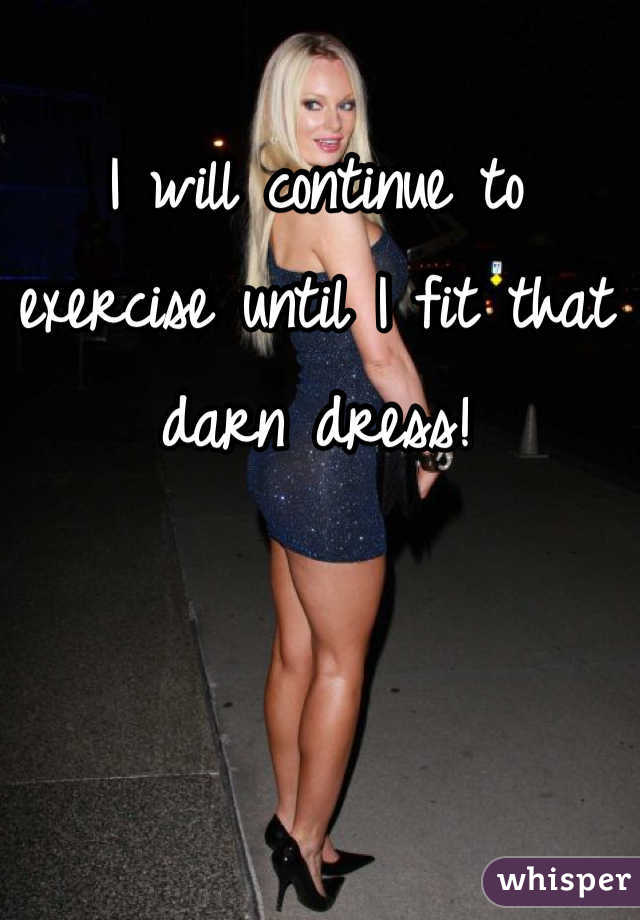 I will continue to exercise until I fit that darn dress!