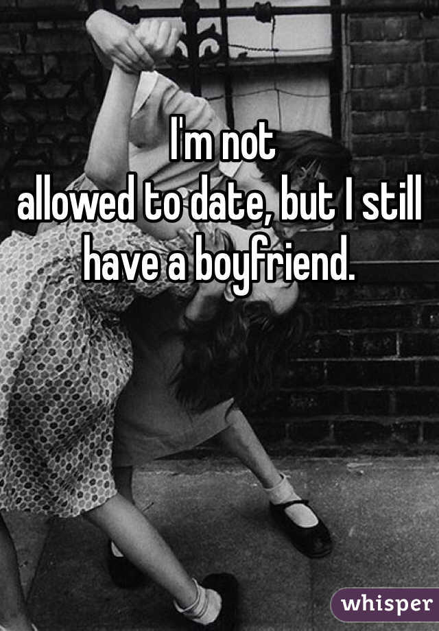 I'm not allowed to date, but I still have a boyfriend.
