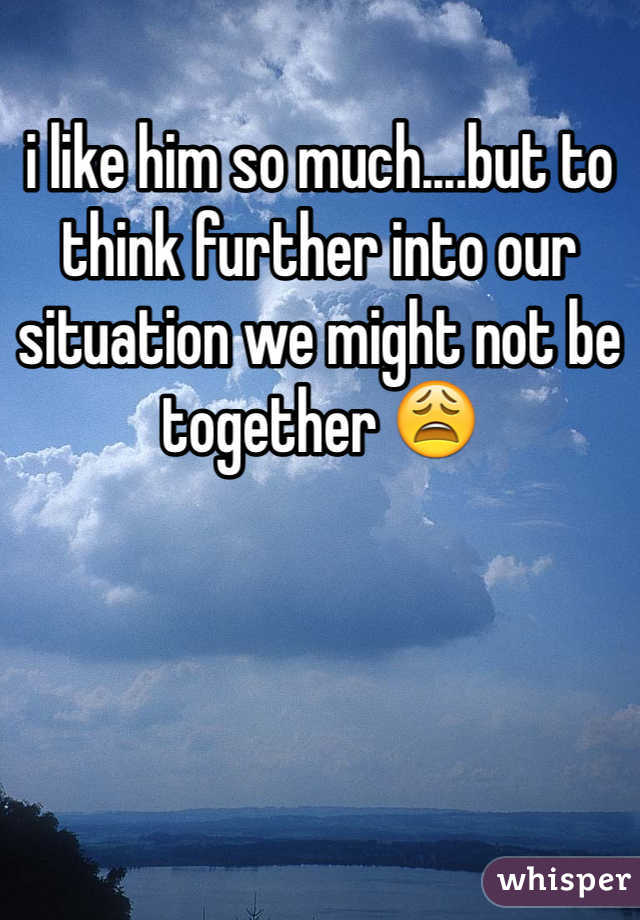 i like him so much....but to think further into our situation we might not be together 😩