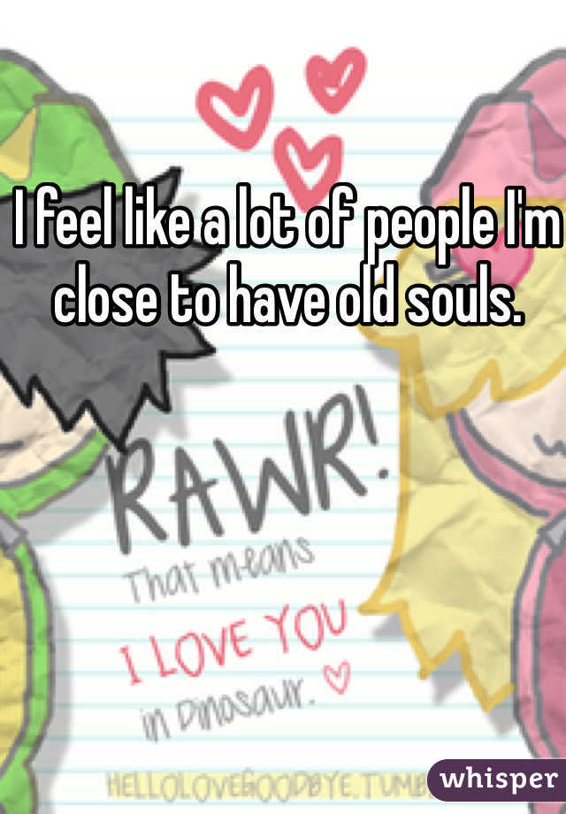 I feel like a lot of people I'm close to have old souls.
