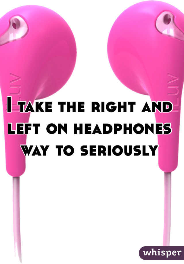 I take the right and left on headphones way to seriously