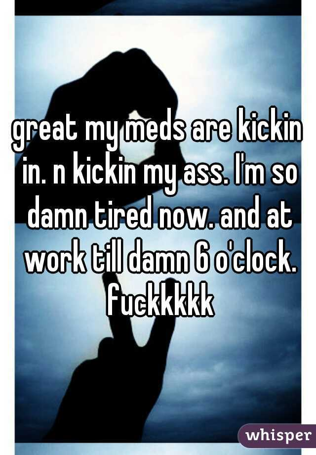 great my meds are kickin in. n kickin my ass. I'm so damn tired now. and at work till damn 6 o'clock. fuckkkkk