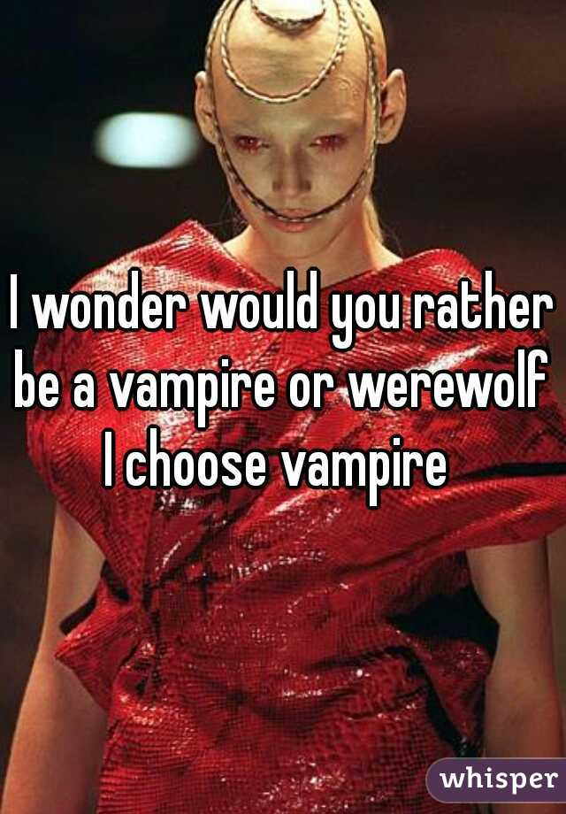 I wonder would you rather be a vampire or werewolf  I choose vampire
