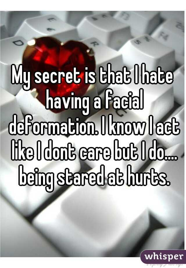 My secret is that I hate having a facial deformation. I know I act like I dont care but I do.... being stared at hurts.