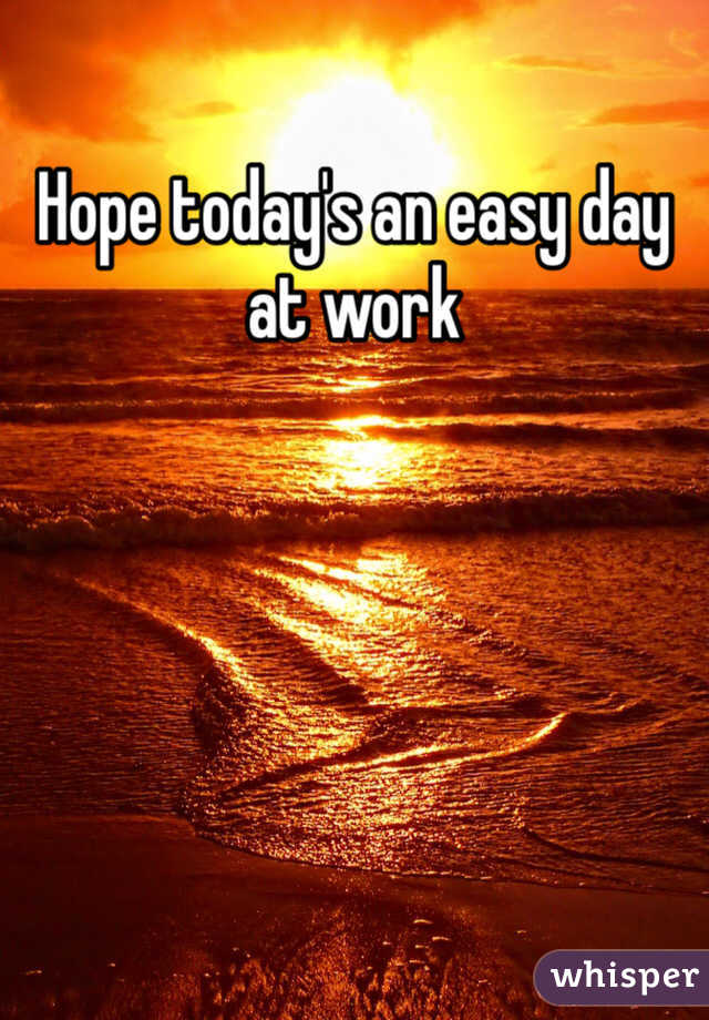 Hope today's an easy day at work