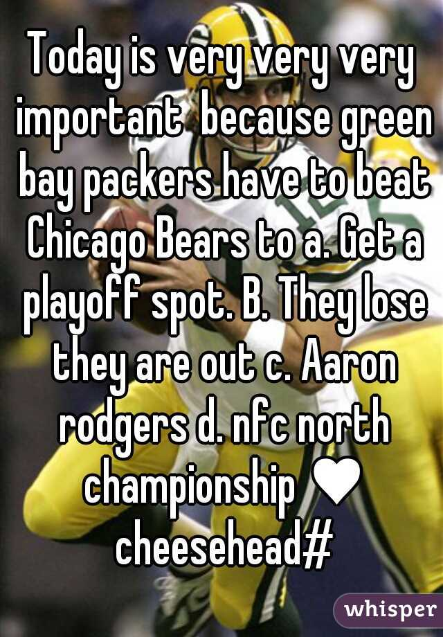 Today is very very very important  because green bay packers have to beat Chicago Bears to a. Get a playoff spot. B. They lose they are out c. Aaron rodgers d. nfc north championship ♥ cheesehead#