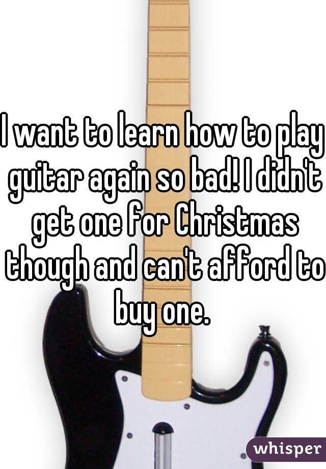 I want to learn how to play guitar again so bad! I didn't get one for Christmas though and can't afford to buy one.