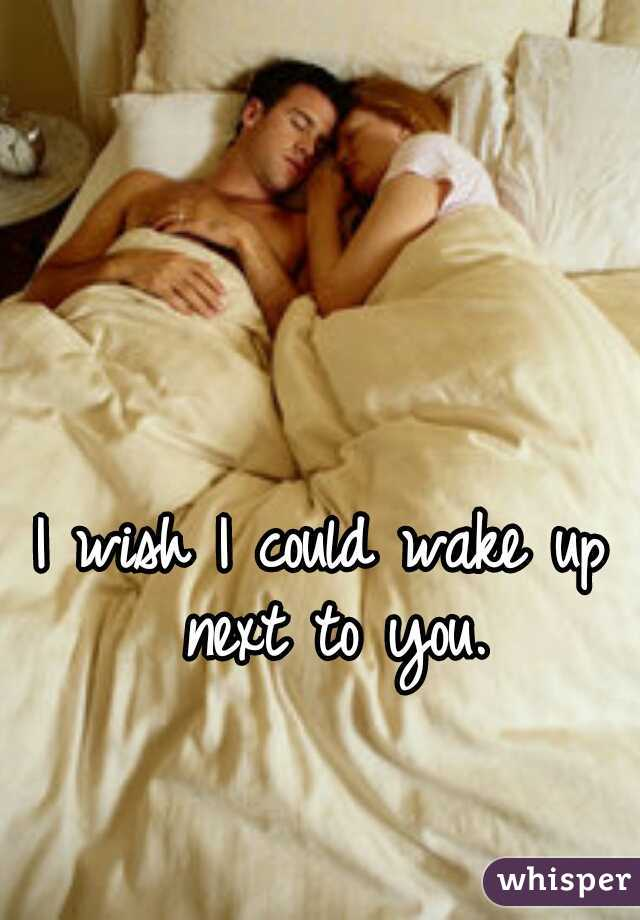 I wish I could wake up next to you.