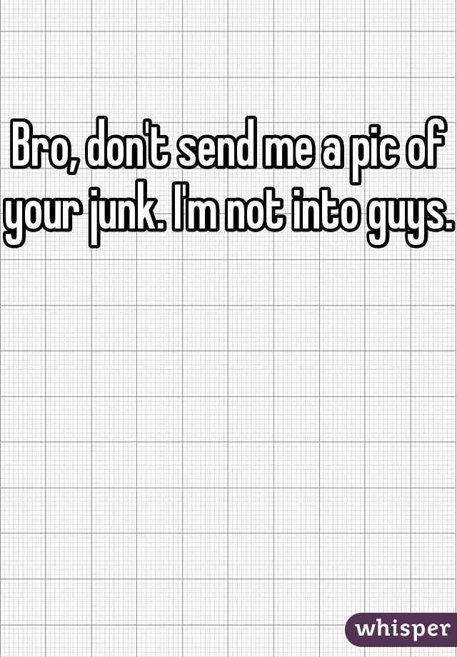 Bro, don't send me a pic of your junk. I'm not into guys.