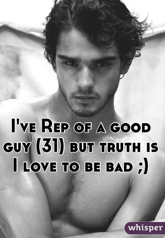 I've Rep of a good guy (31) but truth is I love to be bad ;)
