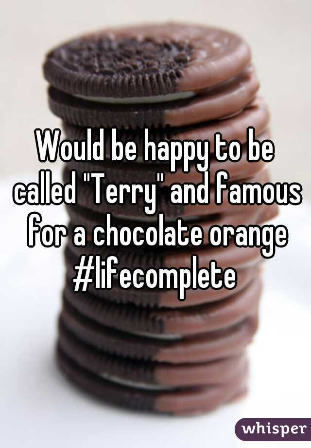 """Would be happy to be called """"Terry"""" and famous for a chocolate orange #lifecomplete"""