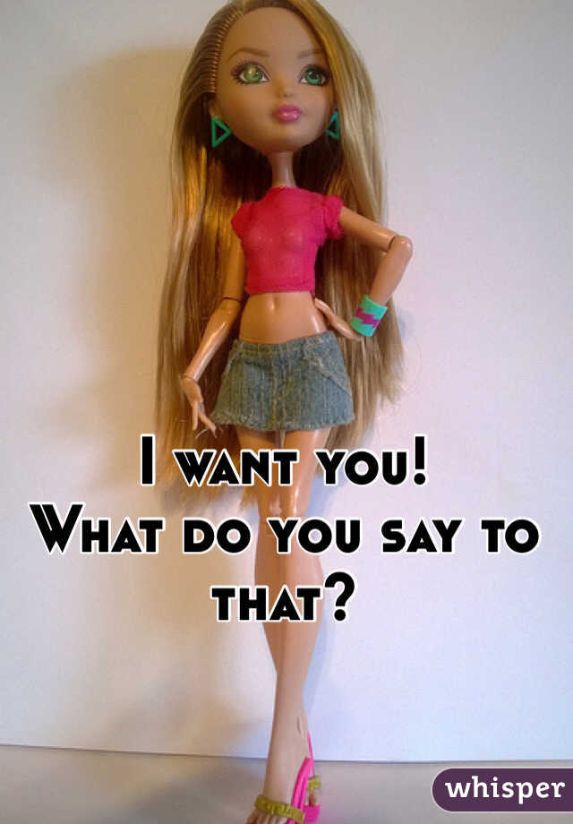 I want you! What do you say to that?