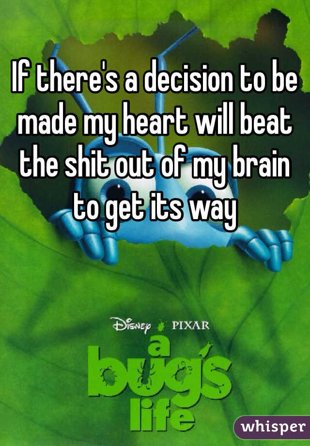 If there's a decision to be made my heart will beat the shit out of my brain to get its way
