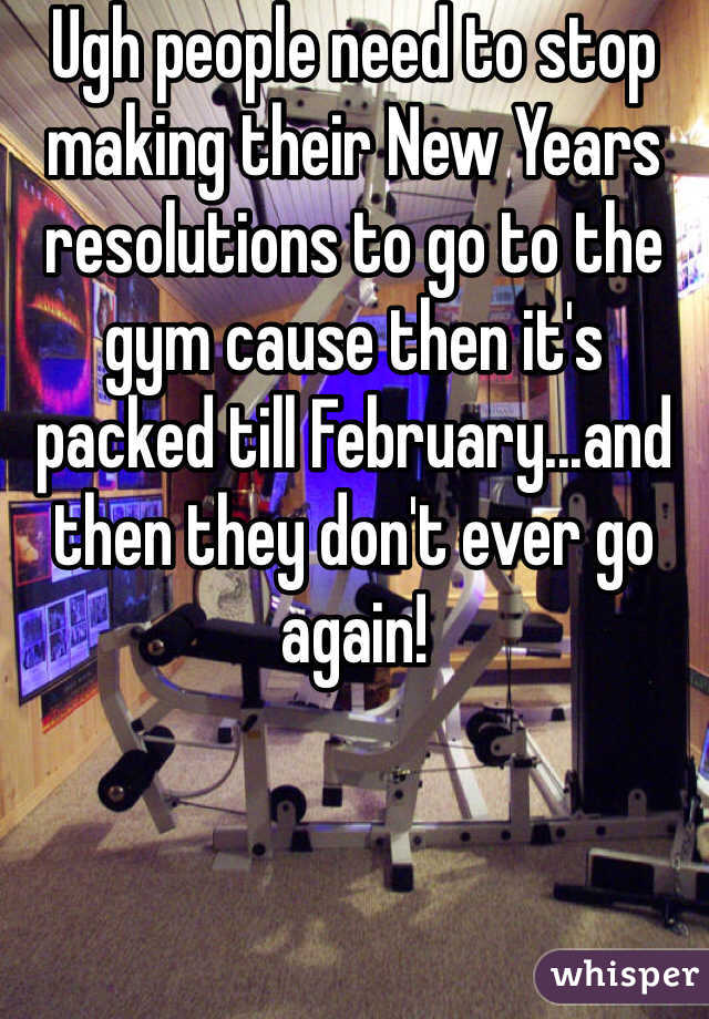 Ugh people need to stop making their New Years resolutions to go to the gym cause then it's packed till February...and then they don't ever go again!
