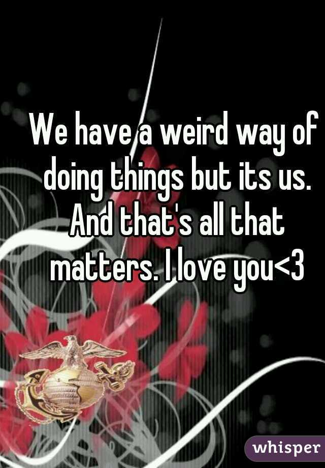We have a weird way of doing things but its us. And that's all that matters. I love you<3