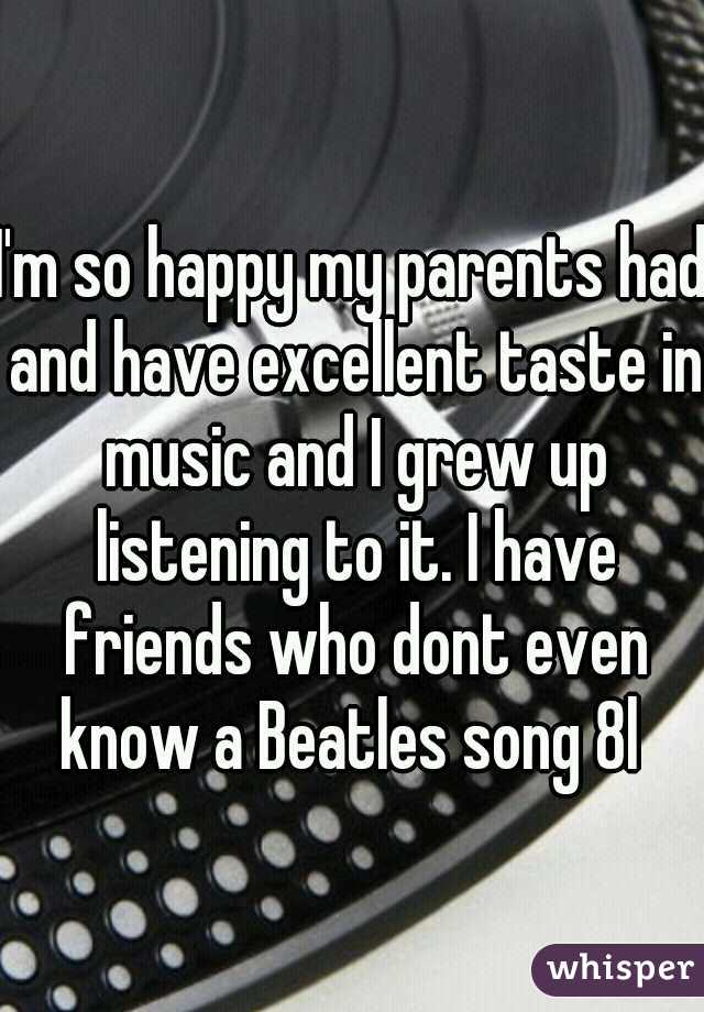 I'm so happy my parents had and have excellent taste in music and I grew up listening to it. I have friends who dont even know a Beatles song 8l