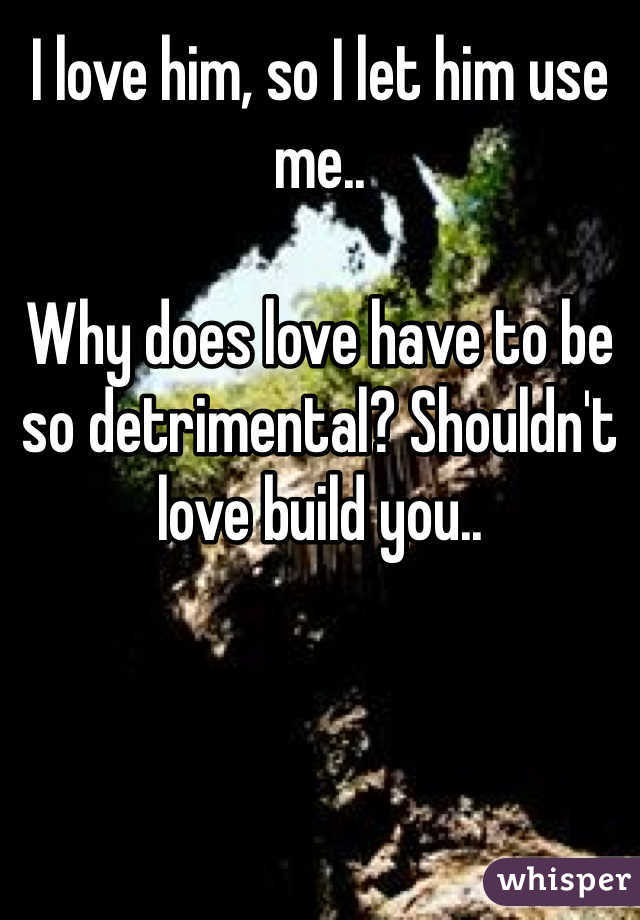 I love him, so I let him use me..   Why does love have to be so detrimental? Shouldn't love build you..