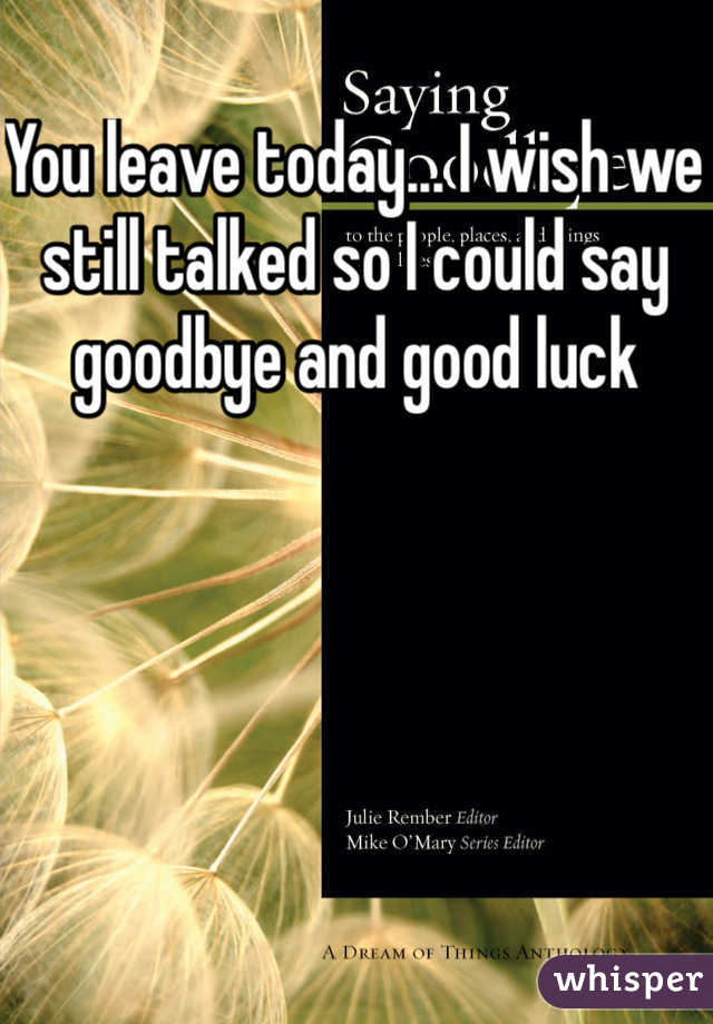 You leave today... I wish we still talked so I could say goodbye and good luck