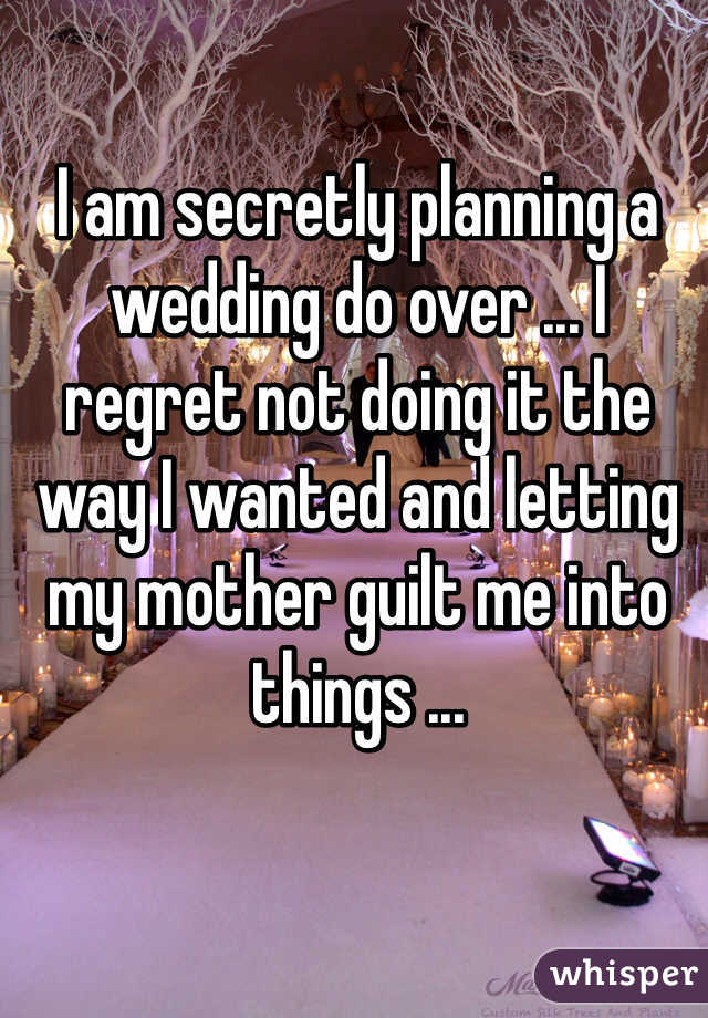 I am secretly planning a wedding do over ... I regret not doing it the way I wanted and letting my mother guilt me into things ...
