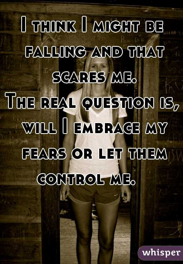 I think I might be falling and that scares me.   The real question is, will I embrace my fears or let them control me.