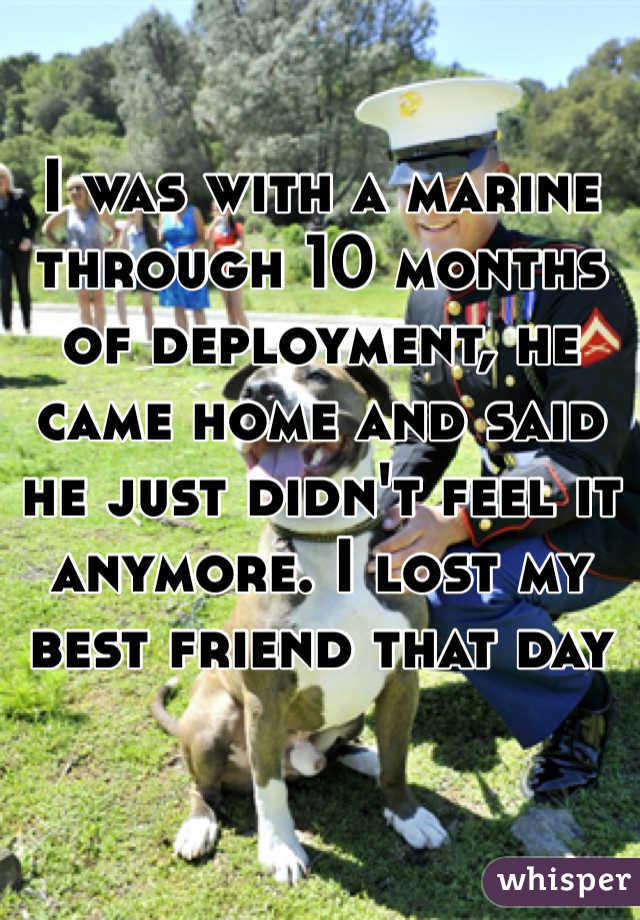 I was with a marine through 10 months of deployment, he came home and said he just didn't feel it anymore. I lost my best friend that day