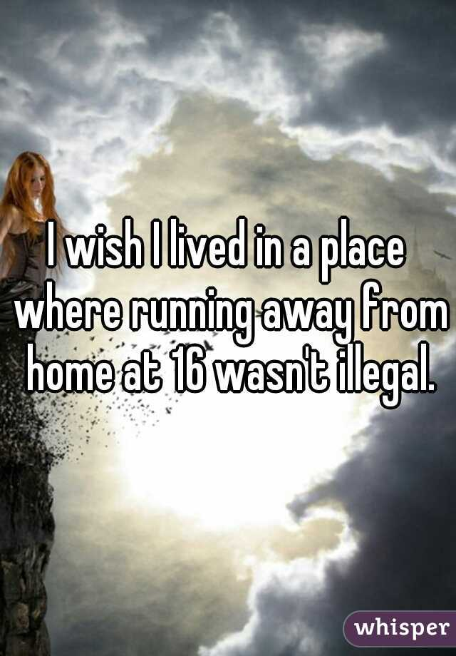 I wish I lived in a place where running away from home at 16 wasn't illegal.