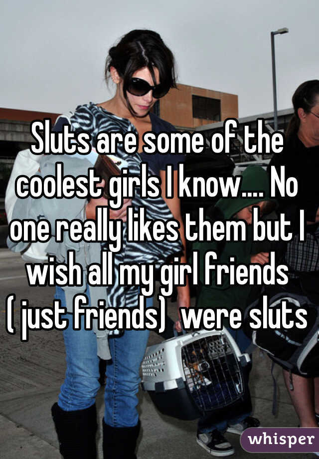 Sluts are some of the coolest girls I know.... No one really likes them but I wish all my girl friends ( just friends)  were sluts
